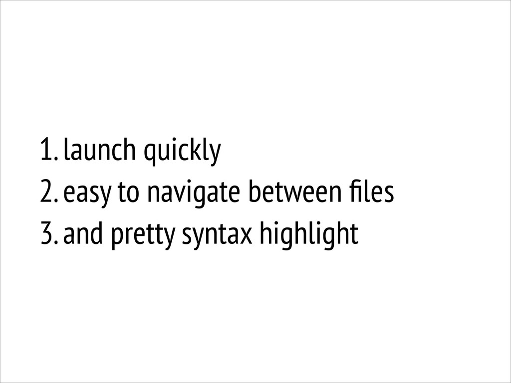 1. launch quickly 2. easy to navigate between ...