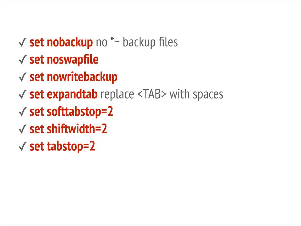 ✓ set nobackup no *~ backup files ✓ set noswapfil...