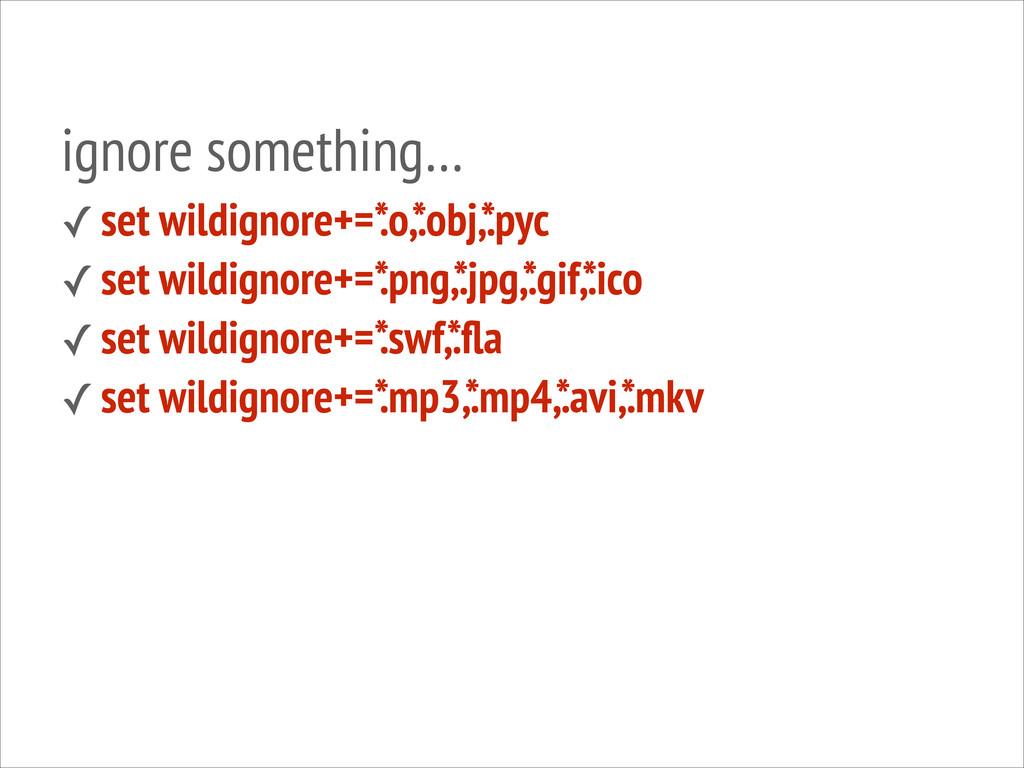 ignore something… ✓ set wildignore+=* .o,* .obj...