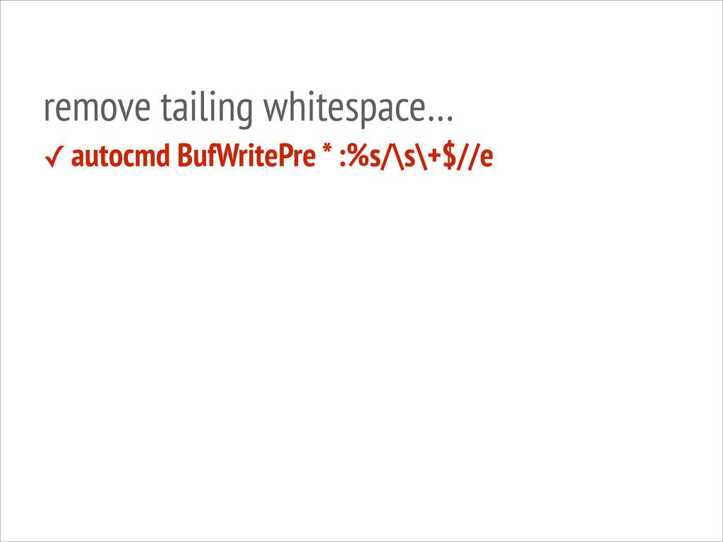 remove tailing whitespace… ✓ autocmd BufWritePr...