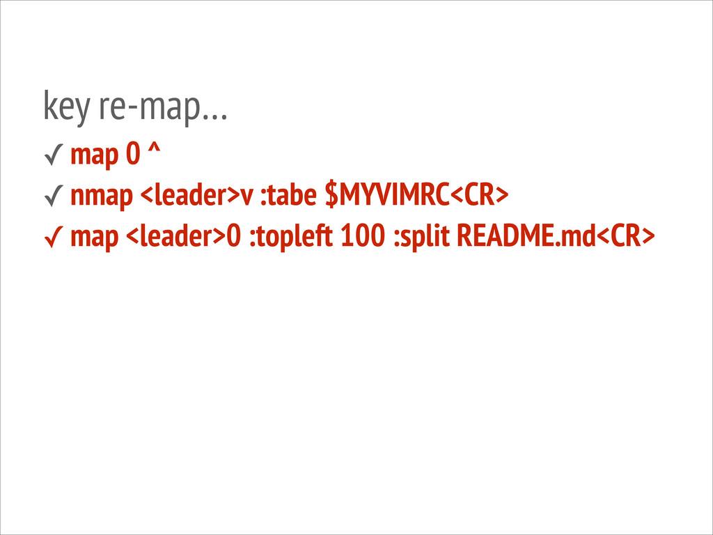 key re-map… ✓ map 0 ^ ✓ nmap <leader>v :tabe $M...