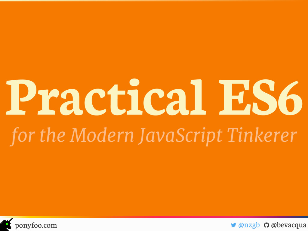 Practical ES6 for the Modern JavaScript Tinkere...