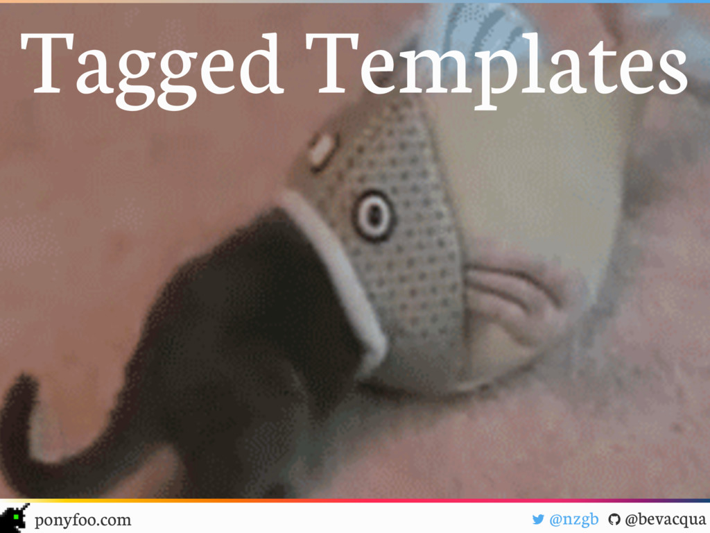 """! @nzgb """" @bevacqua ponyfoo.com Tagged Templates"""