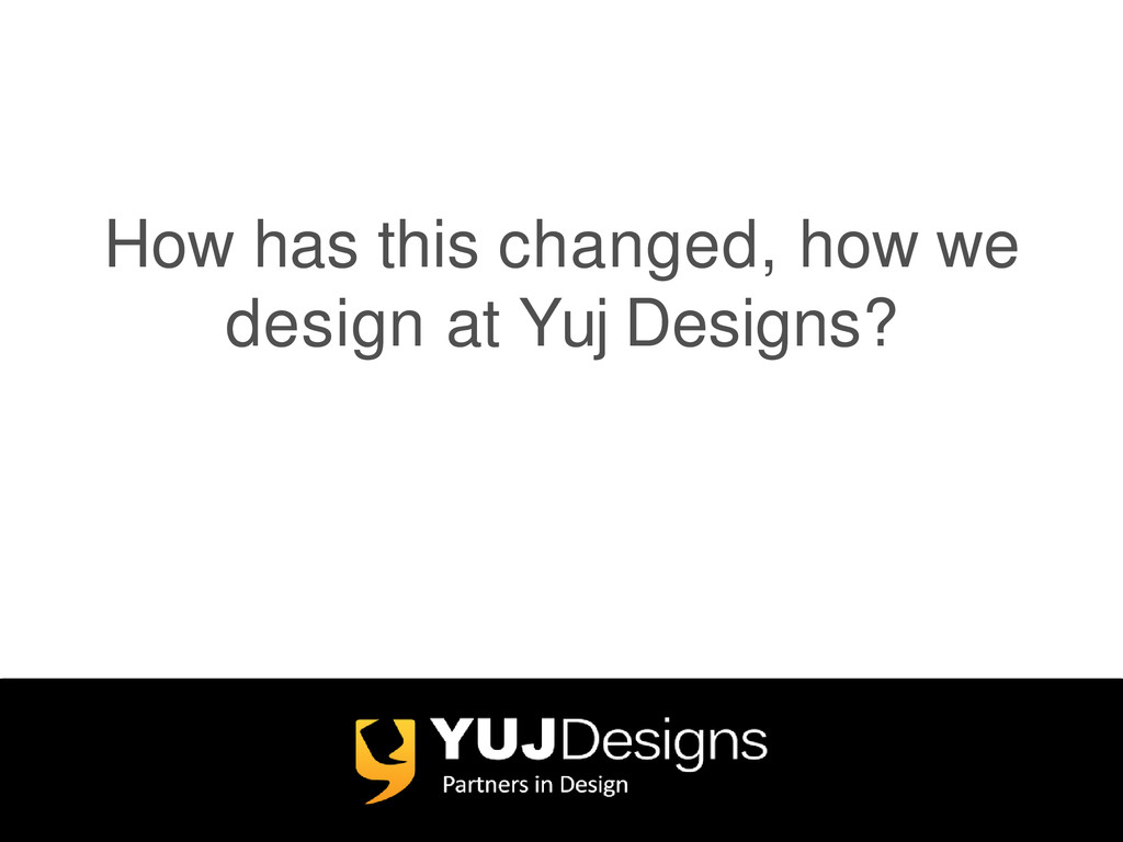 How has this changed, how we design at Yuj Desi...