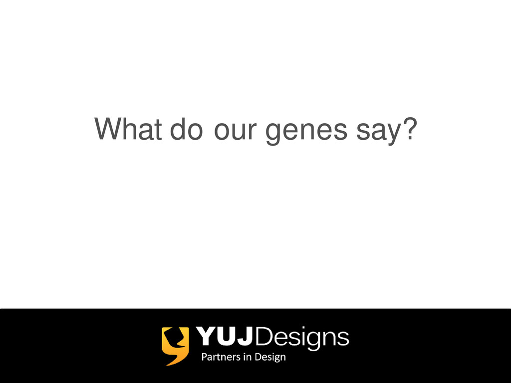 What do our genes say?