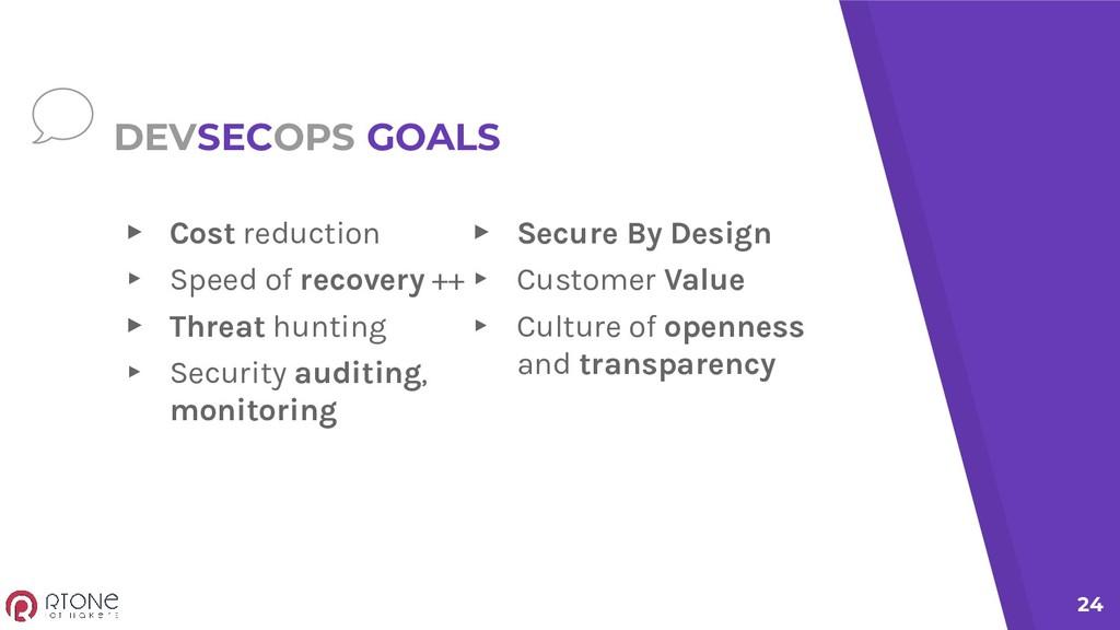 DEVSECOPS GOALS ▸ Cost reduction ▸ Speed of rec...