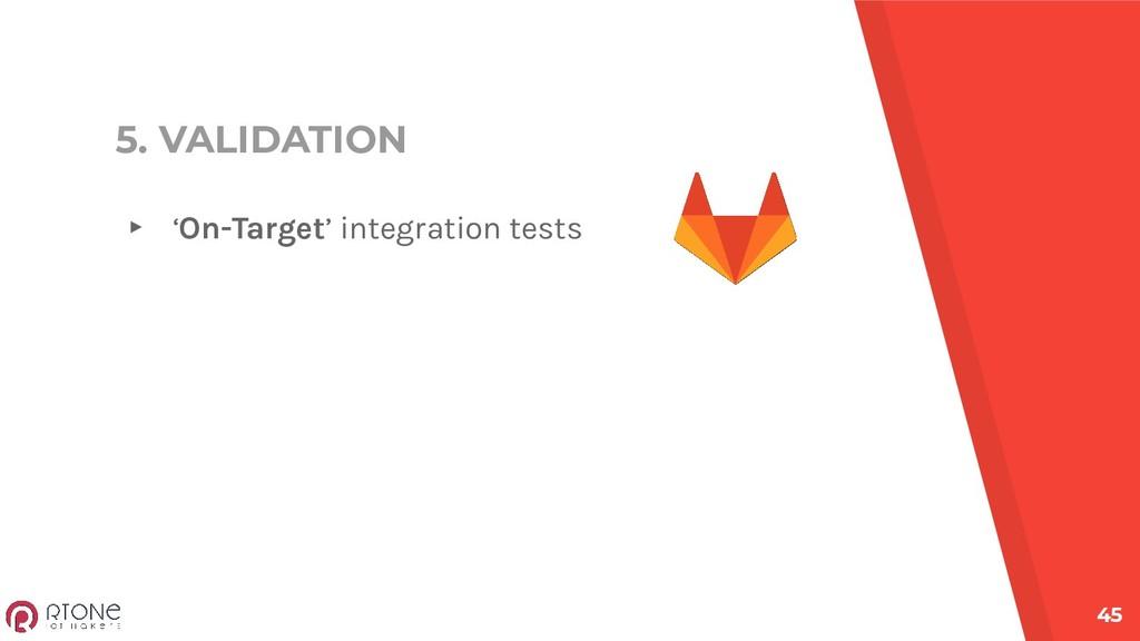 5. VALIDATION ▸ 'On-Target' integration tests 45