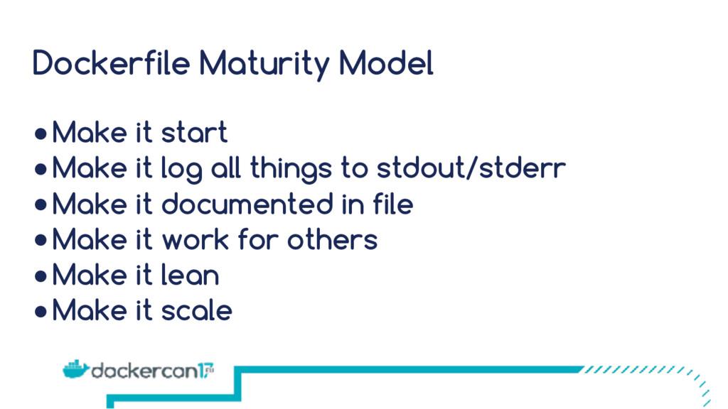 Dockerfile Maturity Model ●Make it start ●Make ...