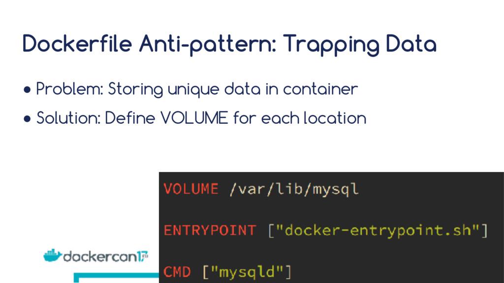 Dockerfile Anti-pattern: Trapping Data ● Proble...