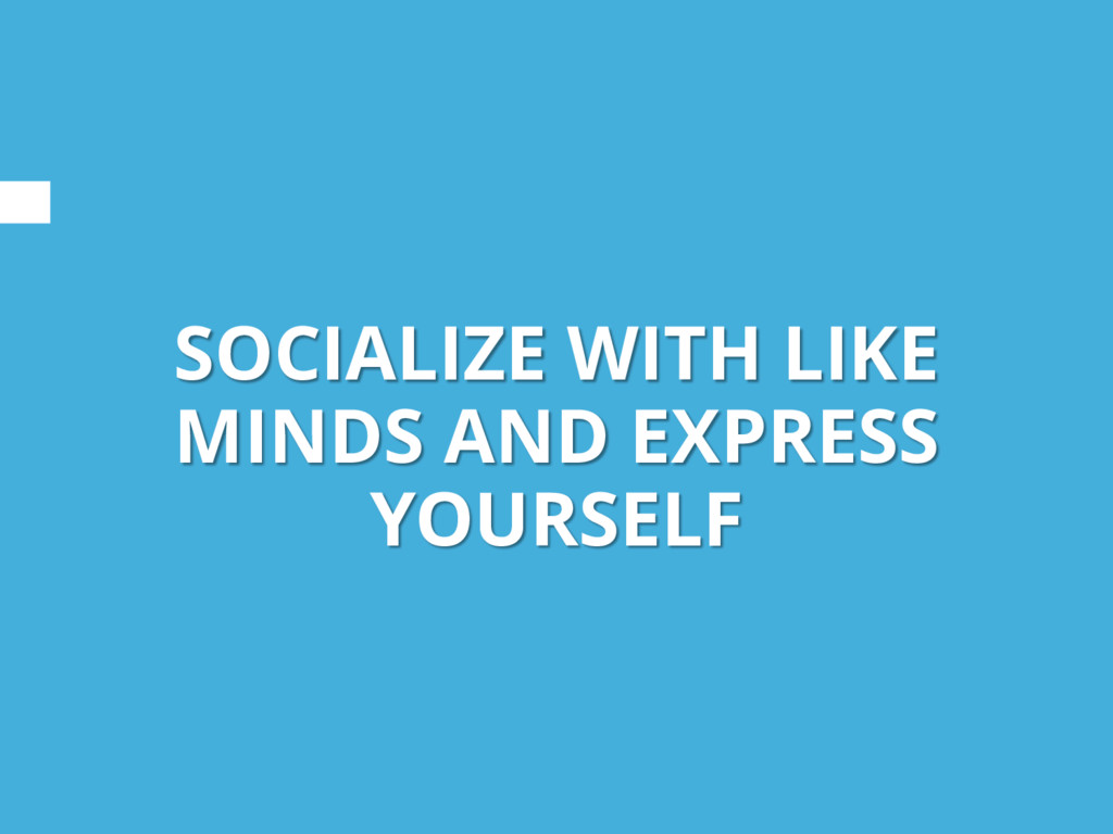 SOCIALIZE WITH LIKE MINDS AND EXPRESS YOURSELF