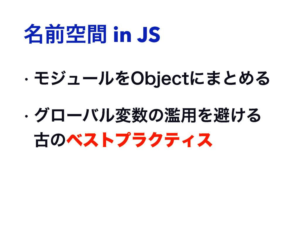 ໊લۭؒ in JS w ϞδϡʔϧΛ0CKFDUʹ·ͱΊΔ w άϩʔόϧมͷཞ༻Λආ͚...