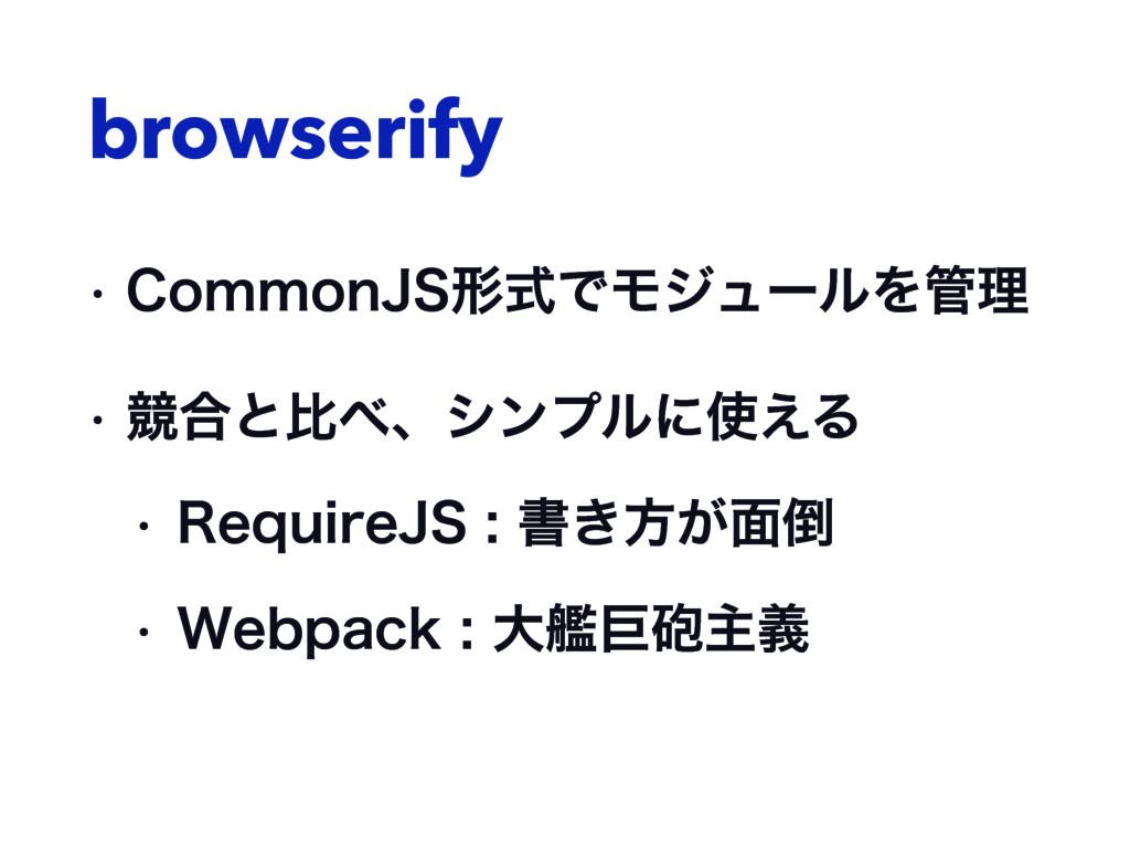 browserify w $PNNPO+4ܗࣜͰϞδϡʔϧΛཧ w ڝ߹ͱൺɺγϯϓϧʹ...