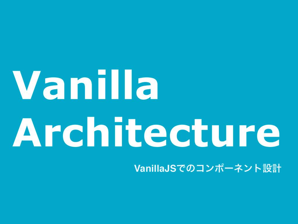 Vanilla Architecture VanillaJSͰͷίϯϙʔωϯτઃܭ