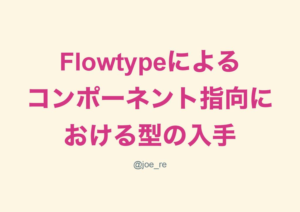 Flowtype による コンポー ネント指向に おける型の入手 @joe_re