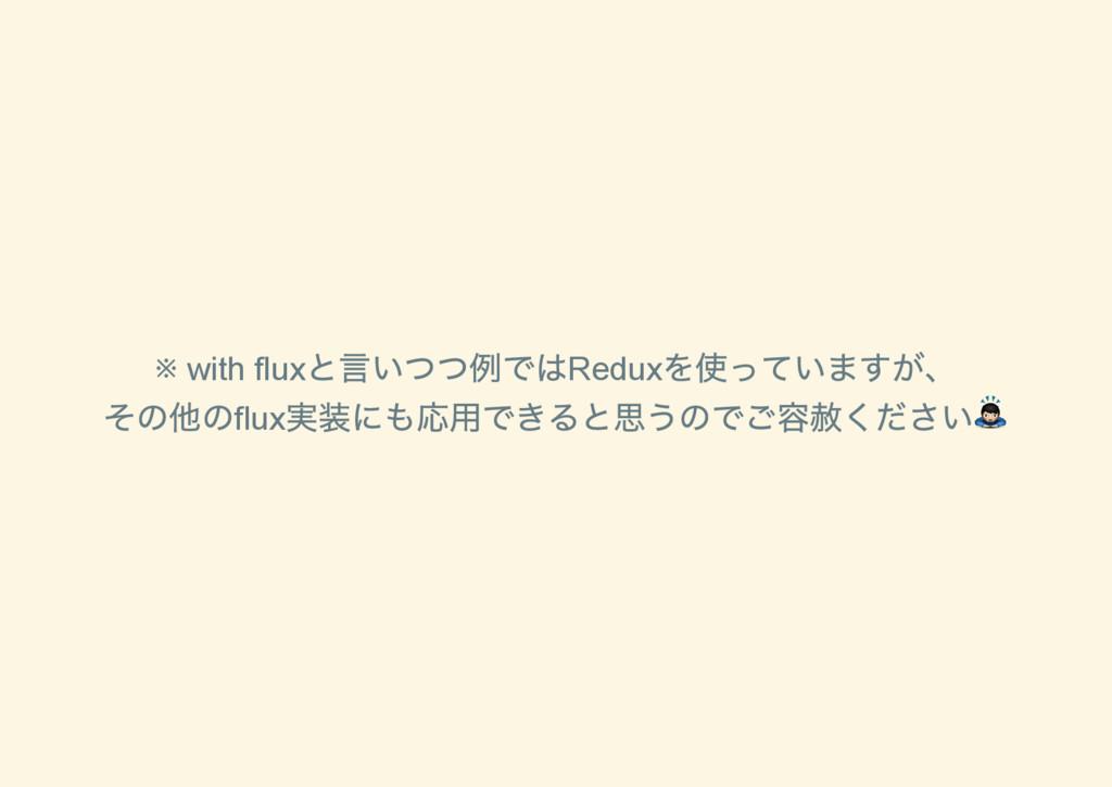 ※ with flux と言いつつ例ではRedux を使っていますが、 その他のflux 実装...
