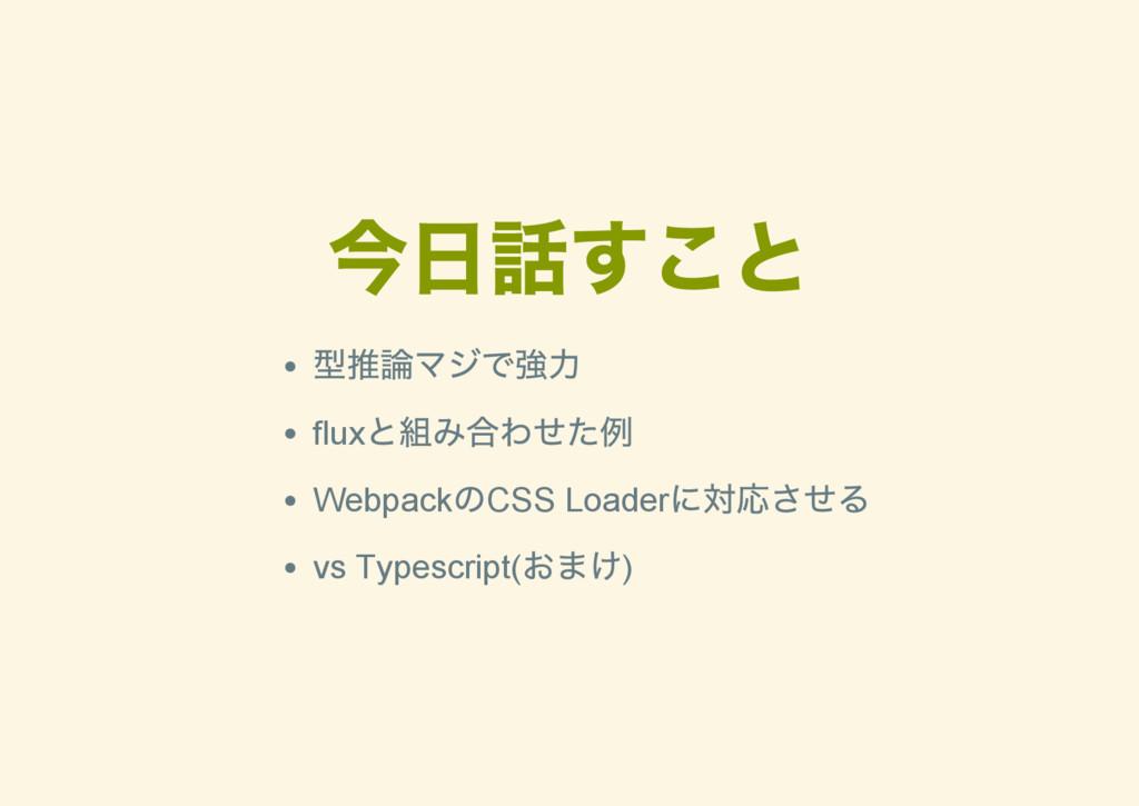今日話すこと 型推論マジで強力 flux と組み合わせた例 Webpack のCSS Load...