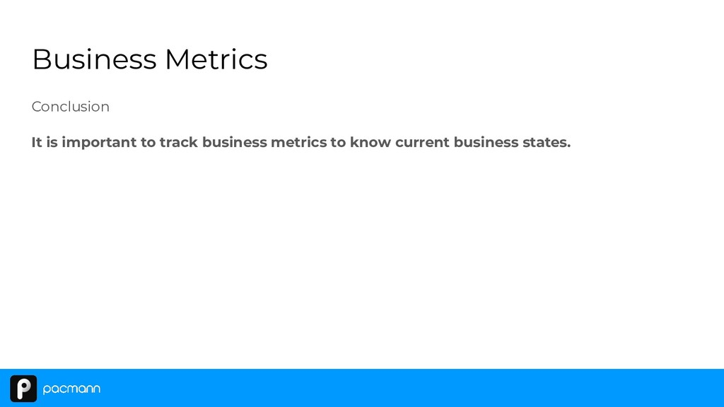 Business Metrics Conclusion It is important to ...