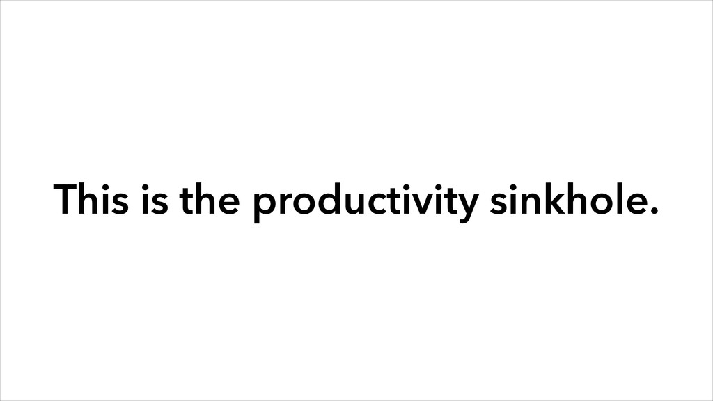 This is the productivity sinkhole.