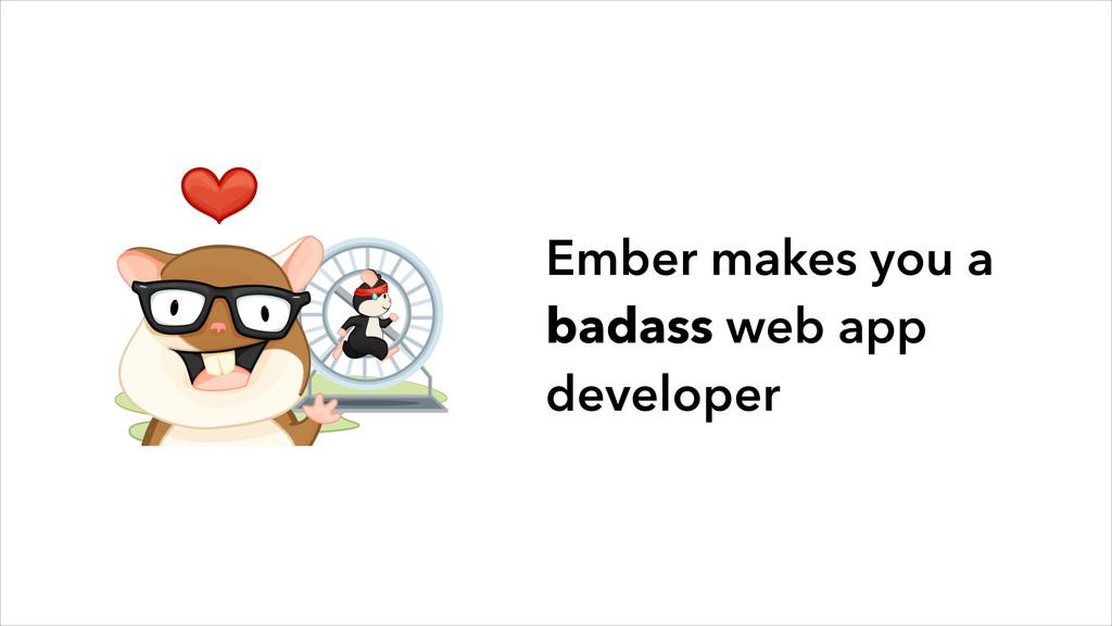 Ember makes you a badass web app developer
