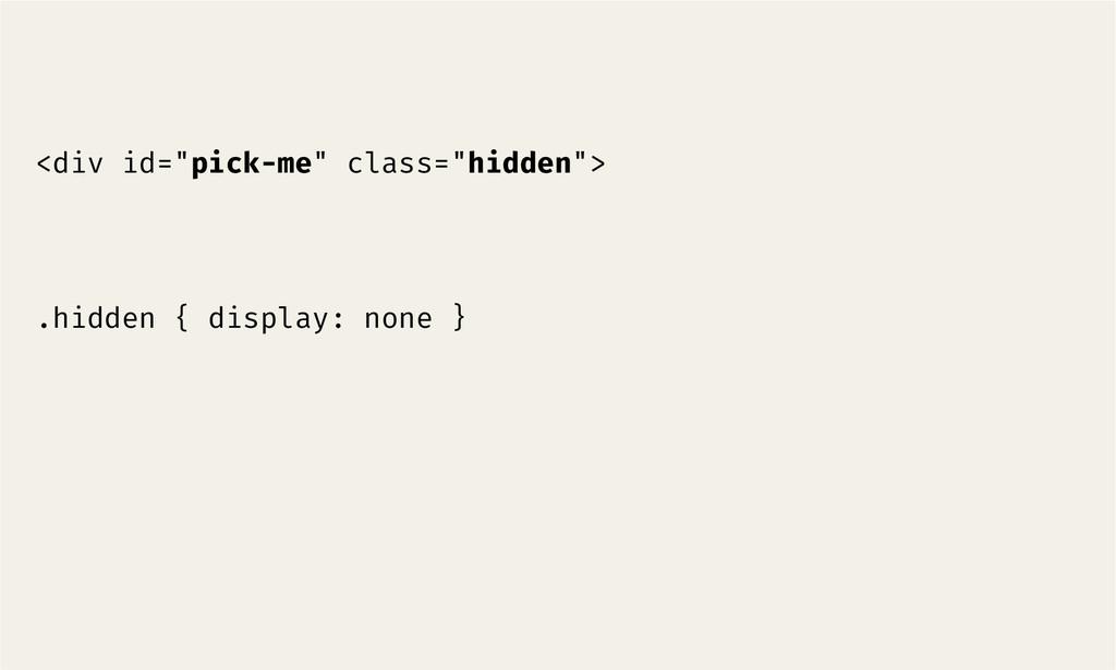 """<div id=""""pick-me"""" class=""""hidden"""">   .hidden ..."""