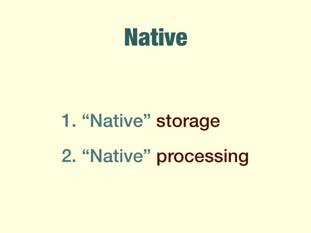 "Native 1. ""Native"" storage 2. ""Native"" processi..."