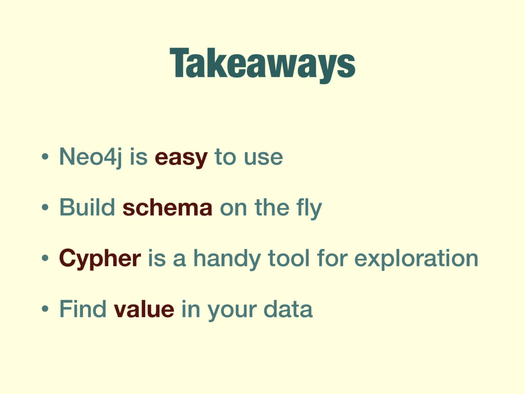 Takeaways • Neo4j is easy to use • Build schema...
