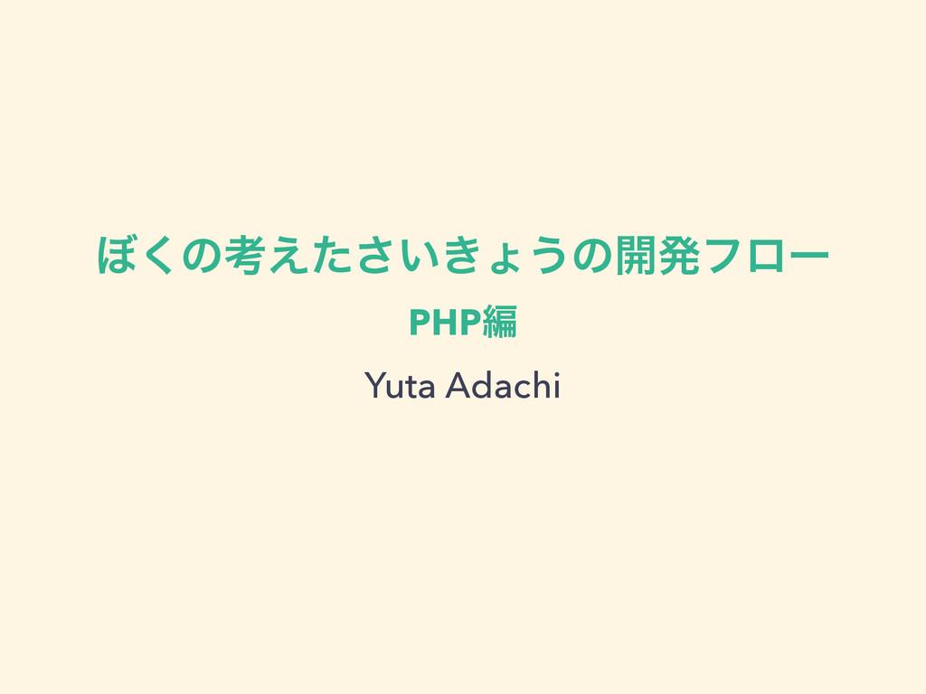 ΅͘ͷߟ͍͖͑ͨ͞ΐ͏ͷ։ൃϑϩʔ PHPฤ Yuta Adachi