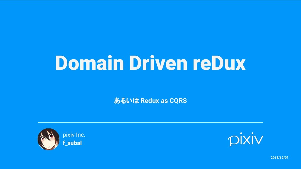 Domain Driven reDux あるいは Redux as CQRS pixiv In...