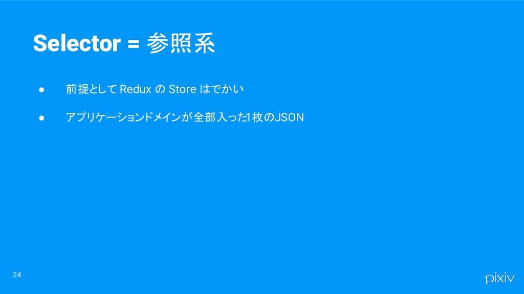 ● 前提として Redux の Store はでかい ● アプリケーションドメインが全部入った...