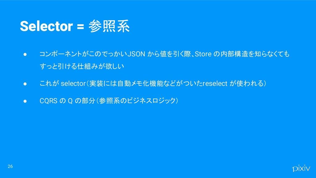 ● コンポーネントがこのでっかい JSON から値を引く際、Store の内部構造を知らなくて...