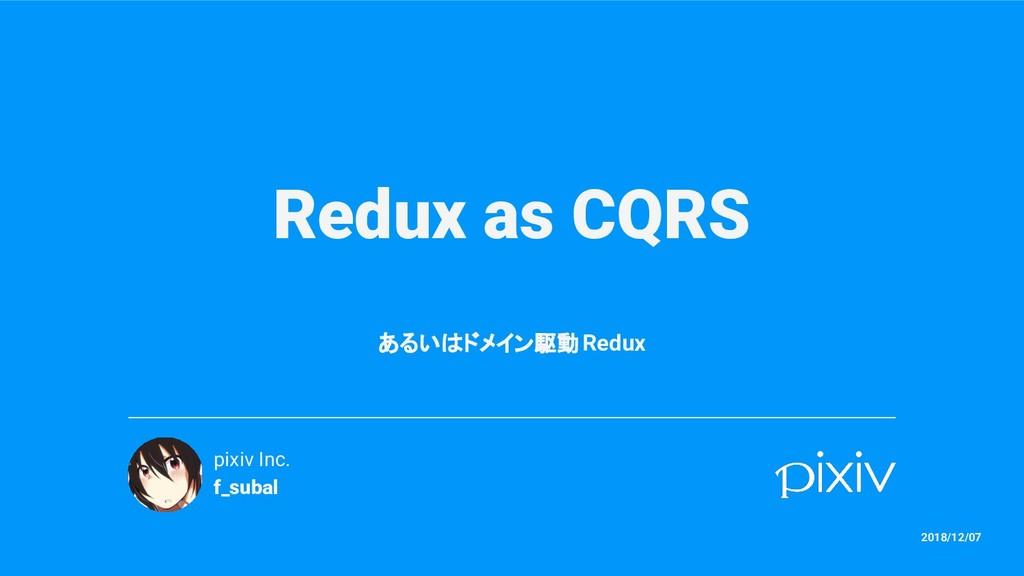 Redux as CQRS あるいはドメイン駆動 Redux pixiv Inc. f_sub...