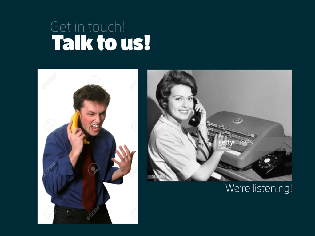 Talk to us! Get in touch! We're listening!