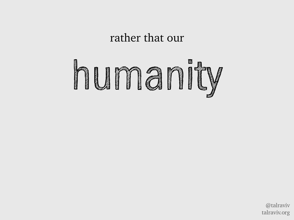 @talraviv talraviv.org humanity rather that our