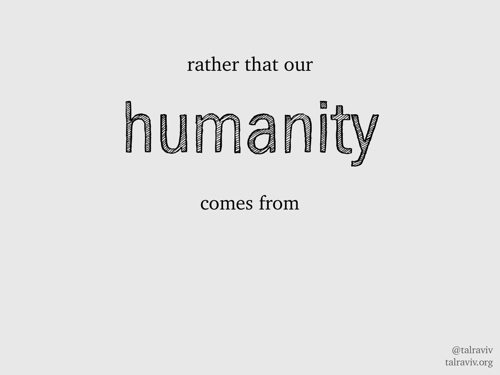 @talraviv talraviv.org humanity comes from rath...