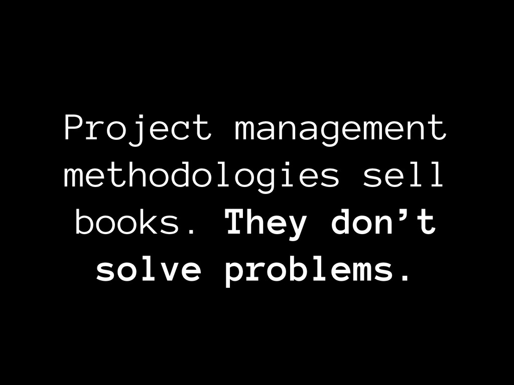 Project management methodologies sell books. Th...