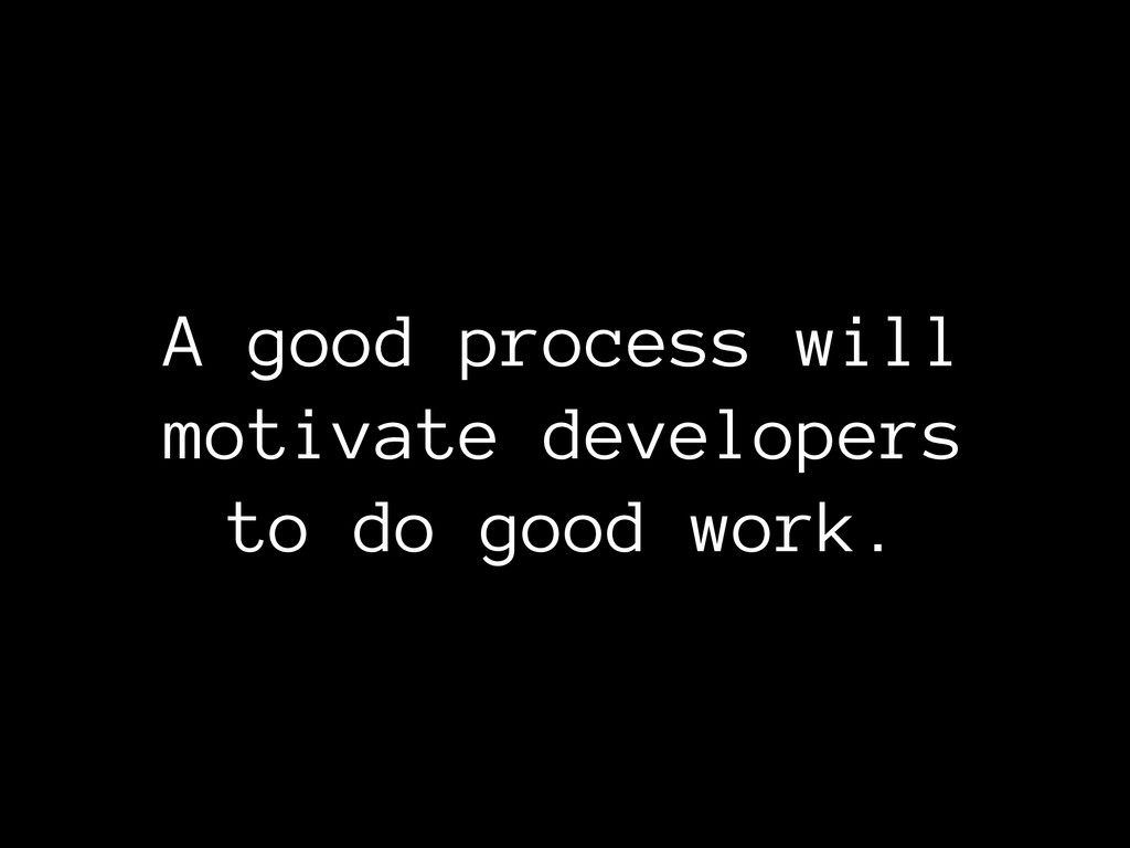 A good process will motivate developers to do g...
