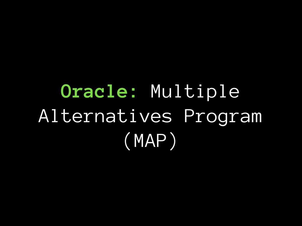 Oracle: Multiple Alternatives Program (MAP)