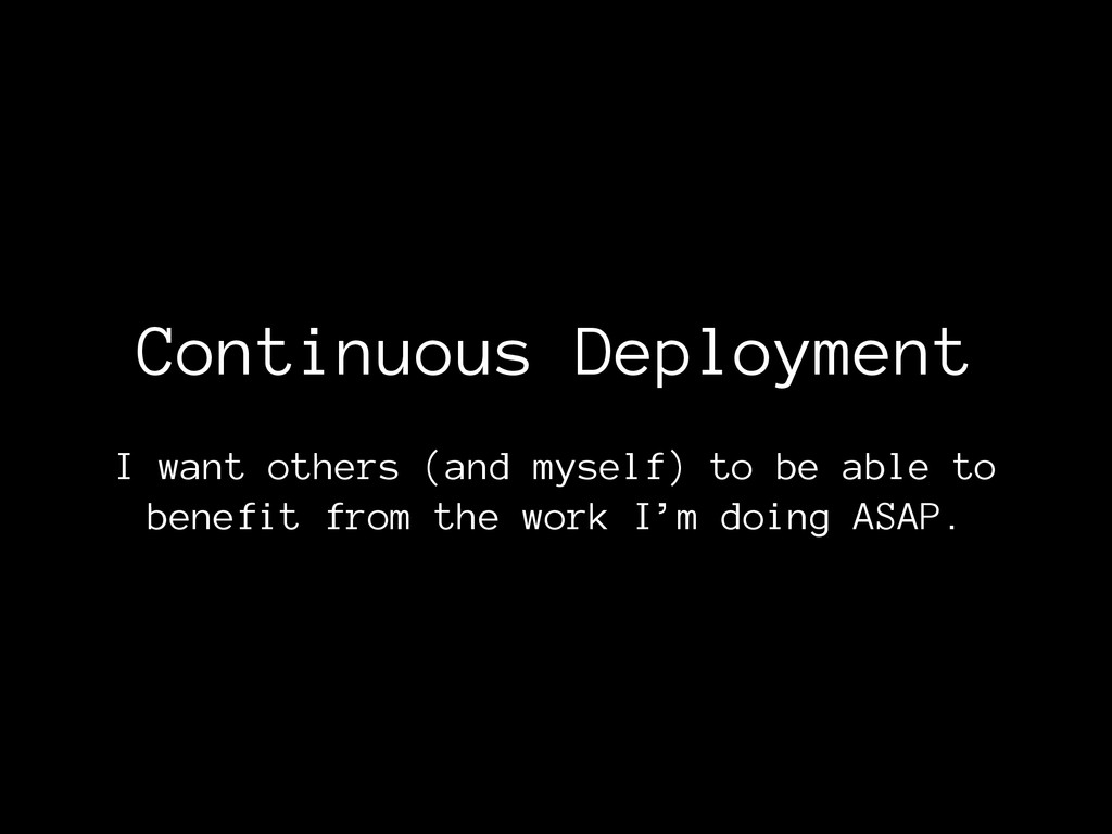 Continuous Deployment I want others (and myself...