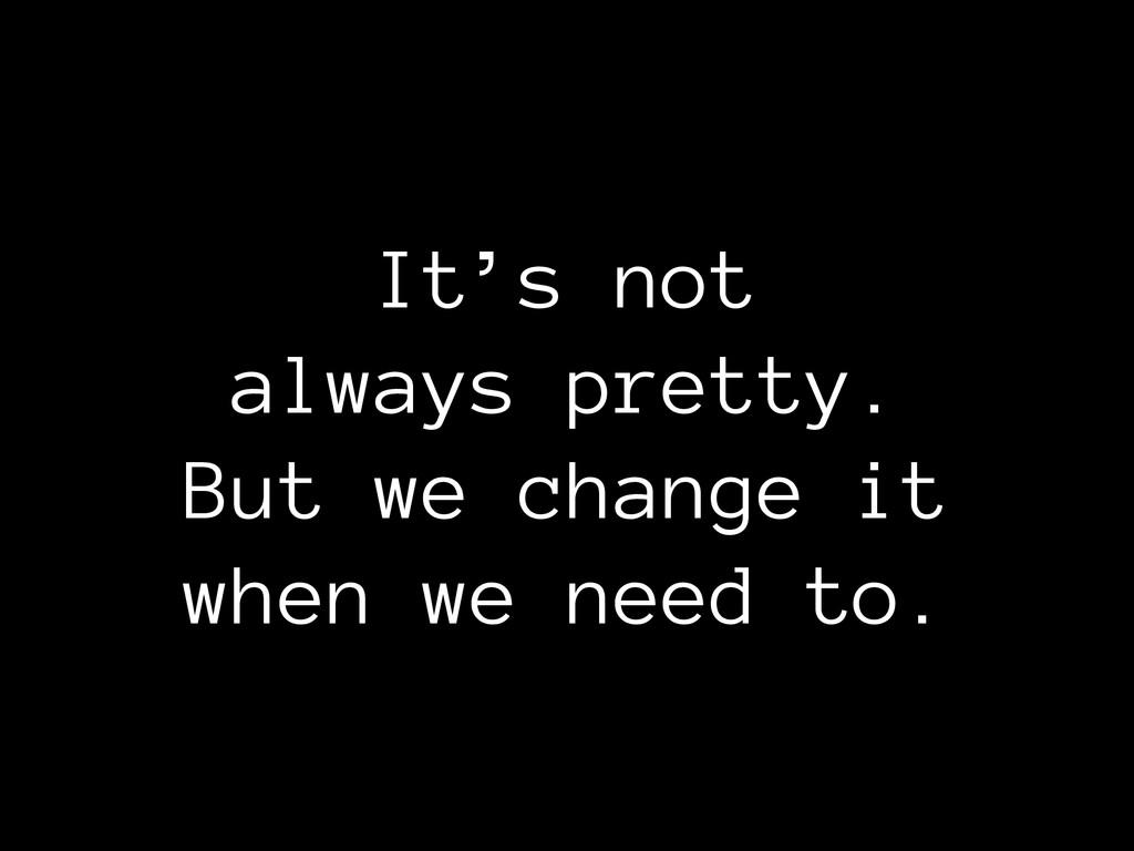It's not always pretty. But we change it when...