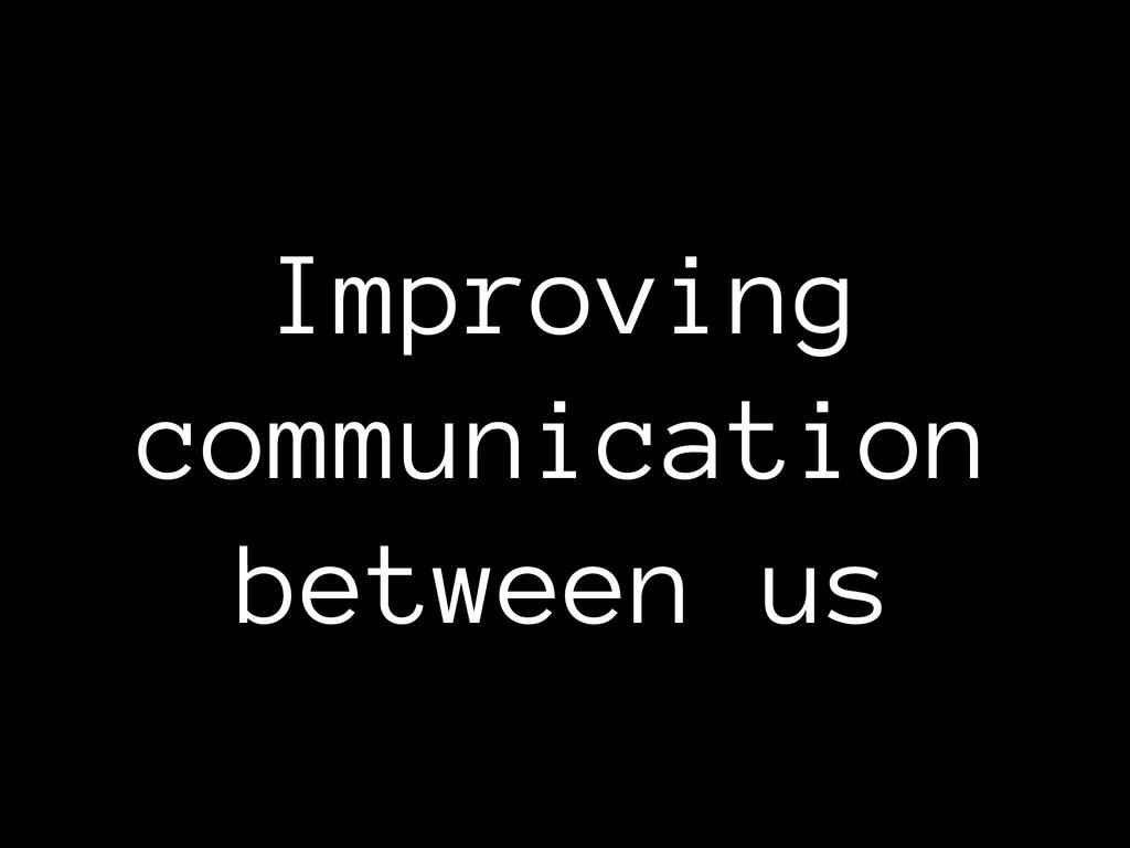 Improving communication between us