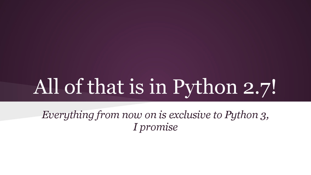 All of that is in Python 2.7! Everything from n...