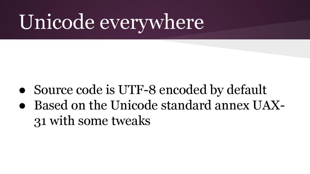 Unicode everywhere ● Source code is UTF-8 encod...