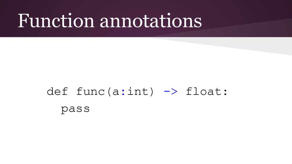 Function annotations def func(a:int) -> float: ...