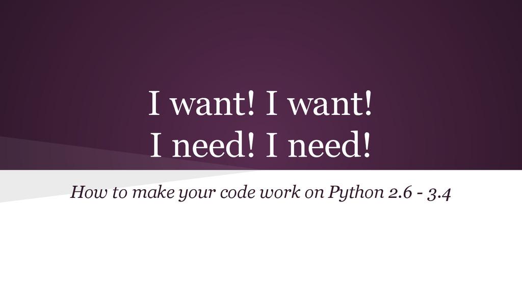 I want! I want! I need! I need! How to make you...