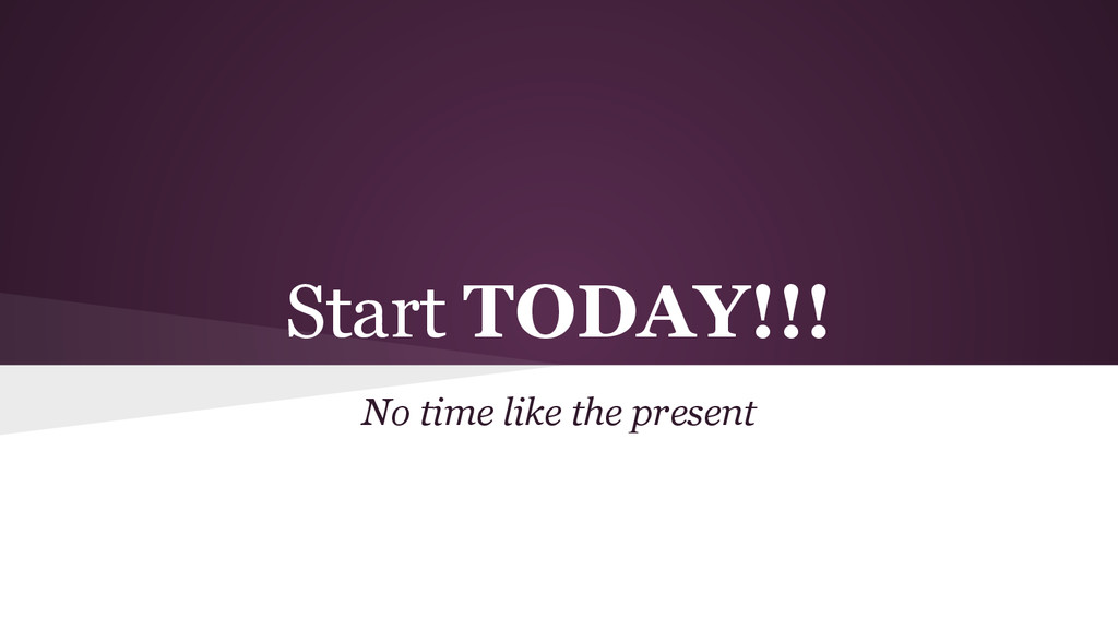 Start TODAY!!! No time like the present