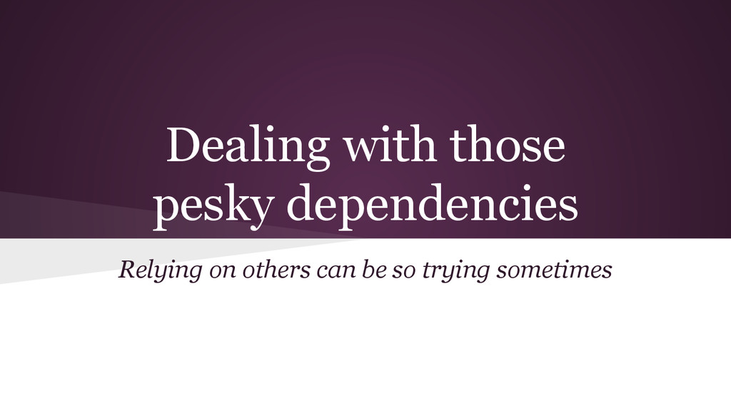 Dealing with those pesky dependencies Relying o...