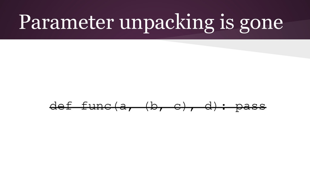 Parameter unpacking is gone def func(a, (b, c),...