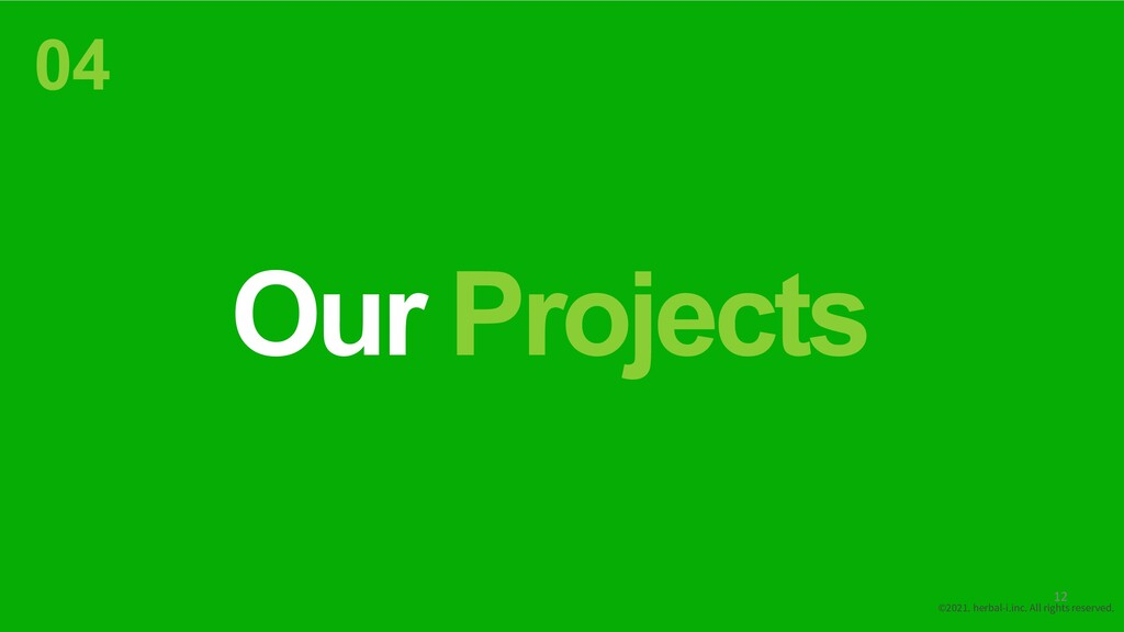 Our Projects 04 ©2021. herbal-i.inc. All rights...