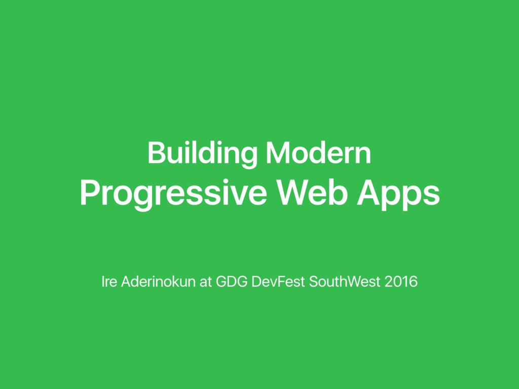 Building Modern Progressive Web Apps Ire Aderin...