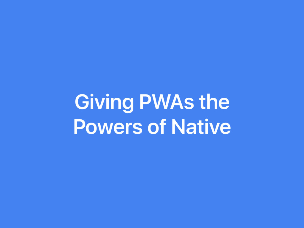 Giving PWAs the Powers of Native